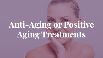 Anti-Aging or Positive Aging Treatments